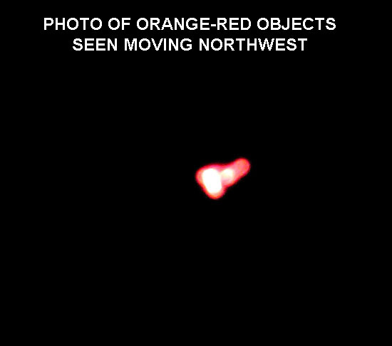 PHOTO OF ORANGE-RED OBJECTS SEEN MOVING NORTHWEST.