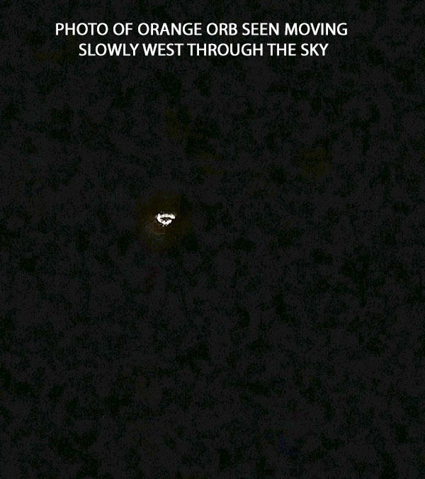 PHOTO OF ORANGE ORB SEEN MOVING SLOWLY WEST IN SKY.