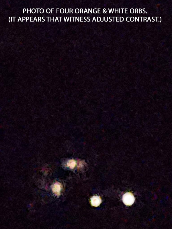 PHOTO OF 4 ORANGE & WHITE ORBS. (IT APPEARS THAT WITNESS ADJUSTED CONTRAST.)