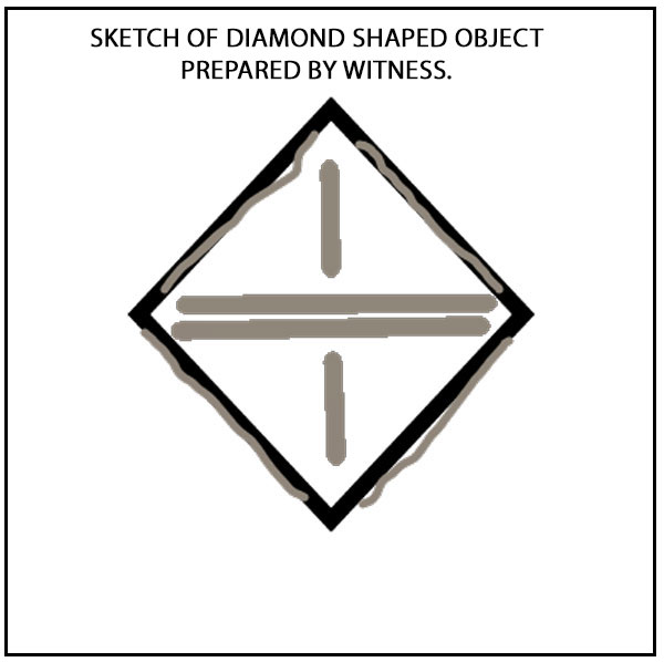 SKETCH OF DIAMOND SHAPED OBJECT PREPARED BY WITNESS.